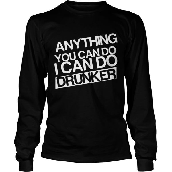 Anything you can do I can do drunker LongSleeve