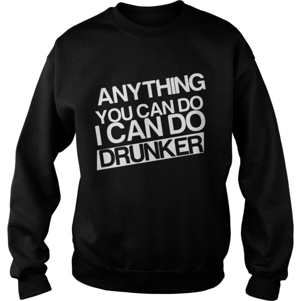 Anything you can do I can do drunker Sweatshirt