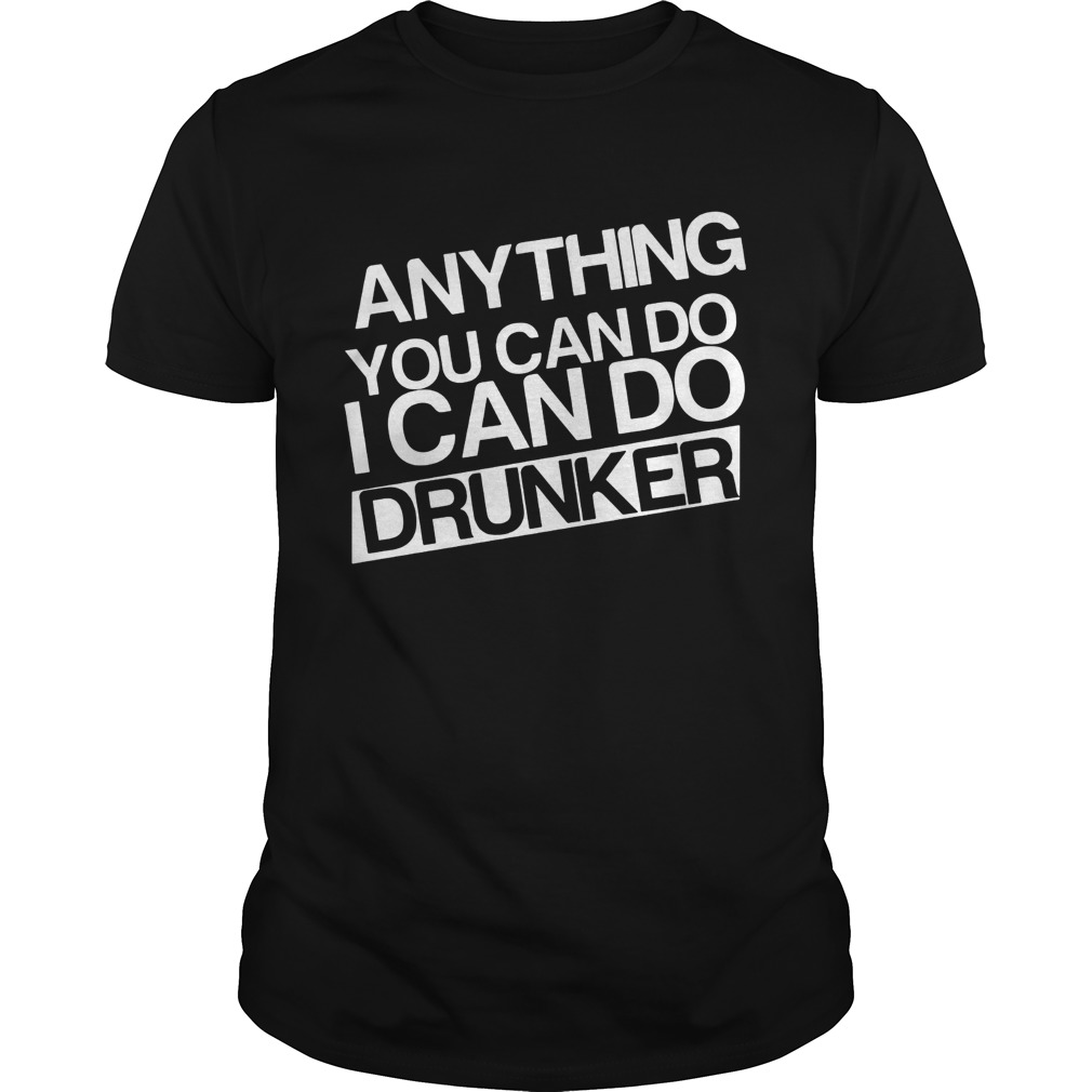 Anything you can do I can do drunker Unisex