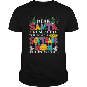 Dear Santa I Really Did Try To Be A Good Softball Mom But My Mouth Shirt