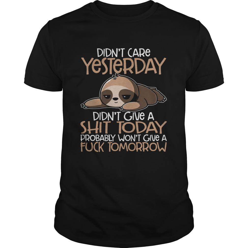 Didnt Care Yesterday Didnt Give A Shit Today Funny Sloth Shirt Unisex