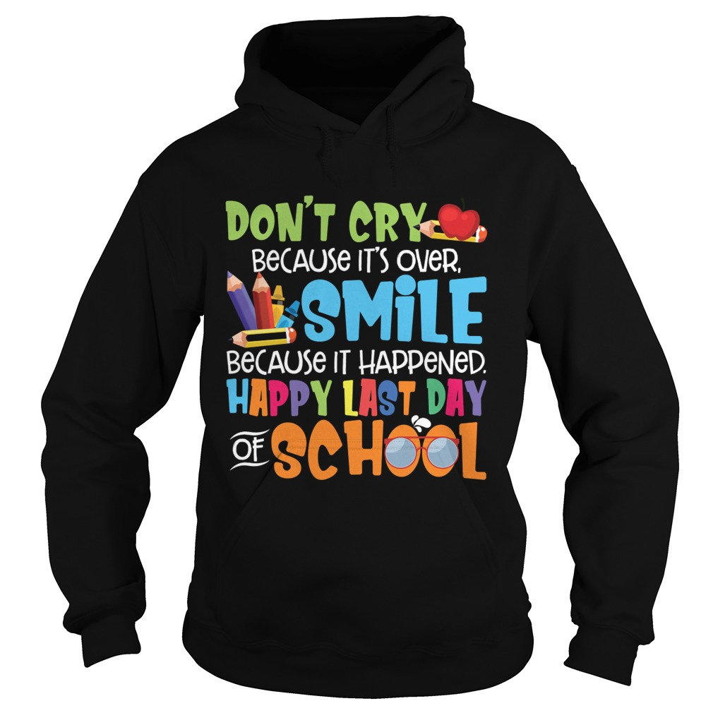 Dont Cry Because Its Over Happy Last Day Of School Shirt Hoodie