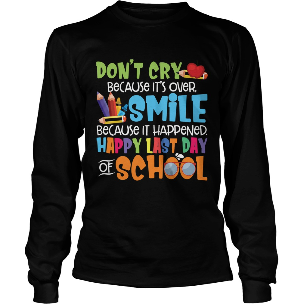 Dont Cry Because Its Over Happy Last Day Of School Shirt LongSleeve