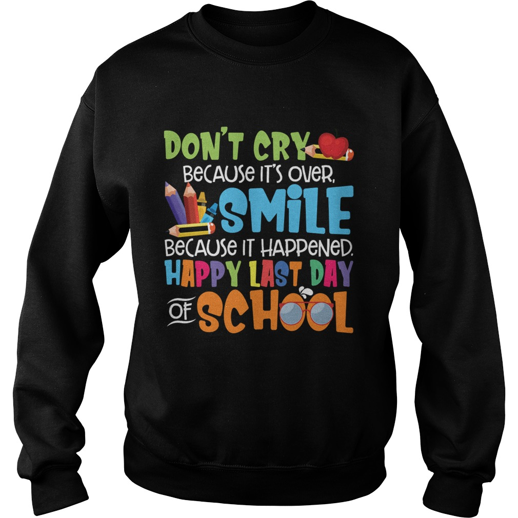 Dont Cry Because Its Over Happy Last Day Of School Shirt Sweatshirt