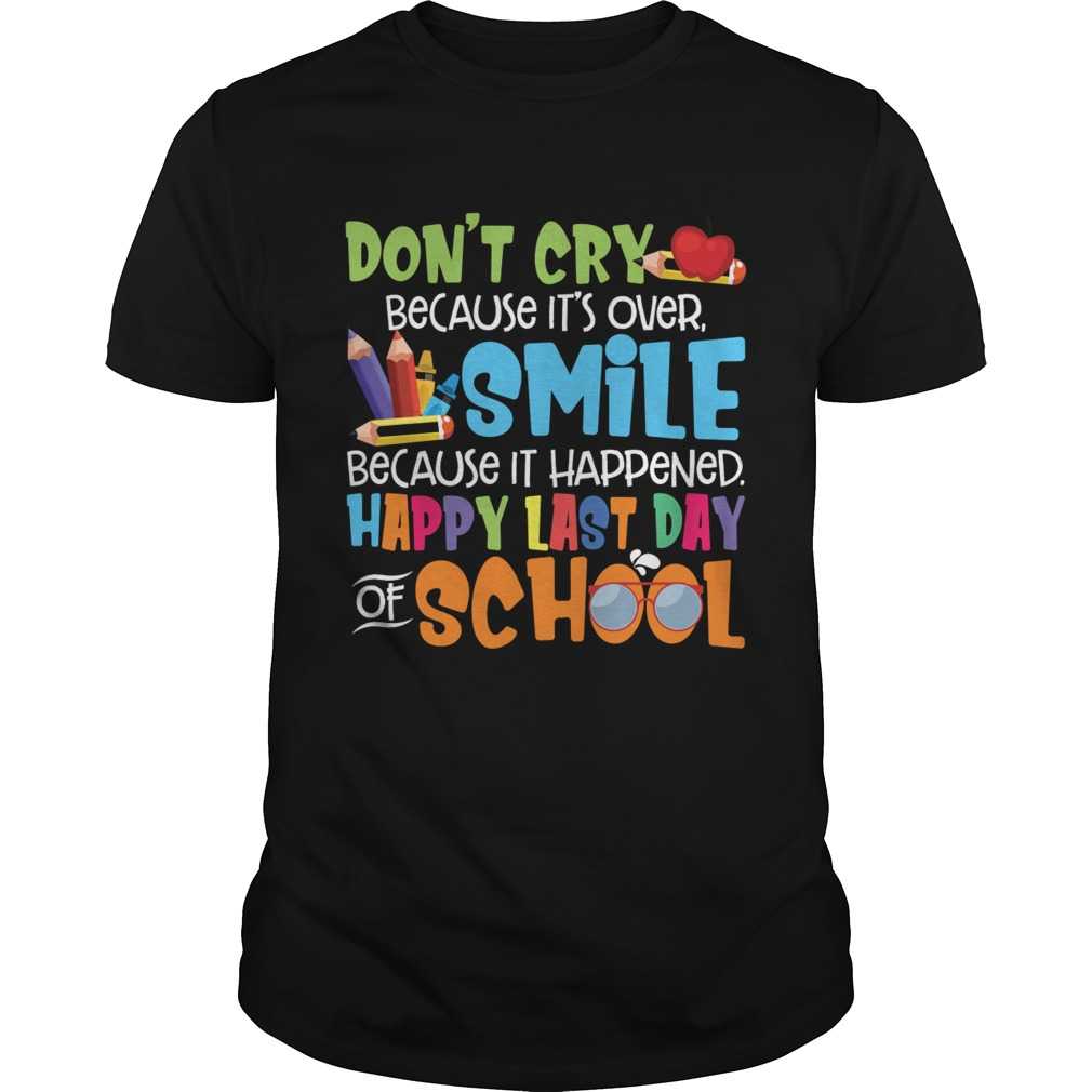 Dont Cry Because Its Over Happy Last Day Of School Shirt Unisex