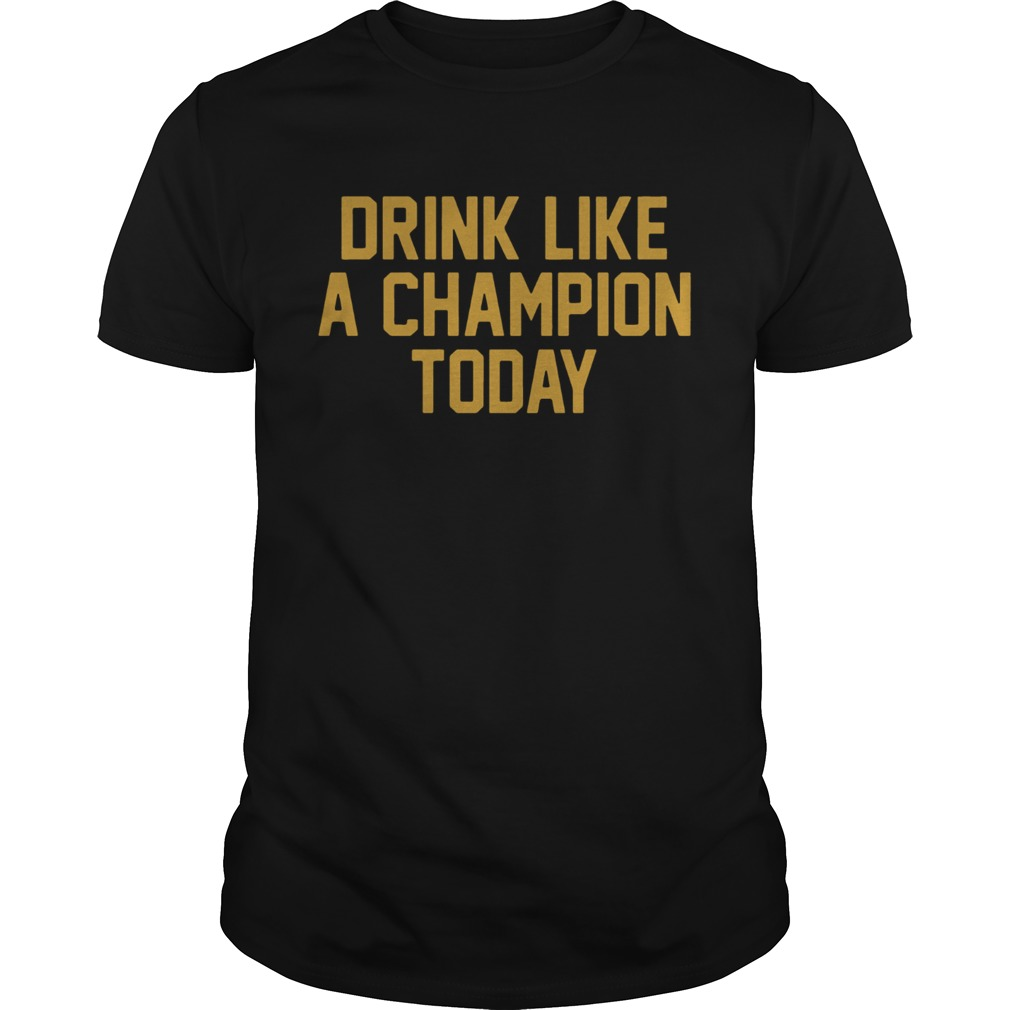 Drink Like A Champion Today TShirts