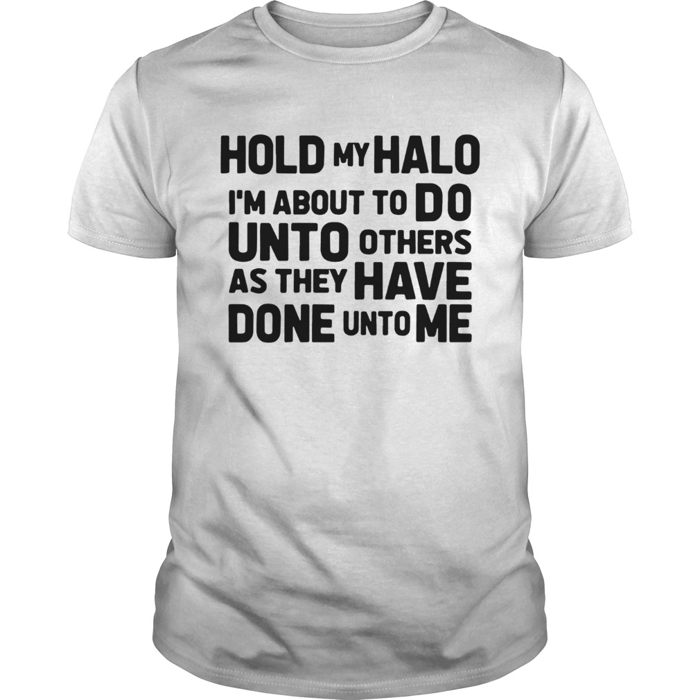 Hold my halo Im about to do unto others as they have done unto me shirt