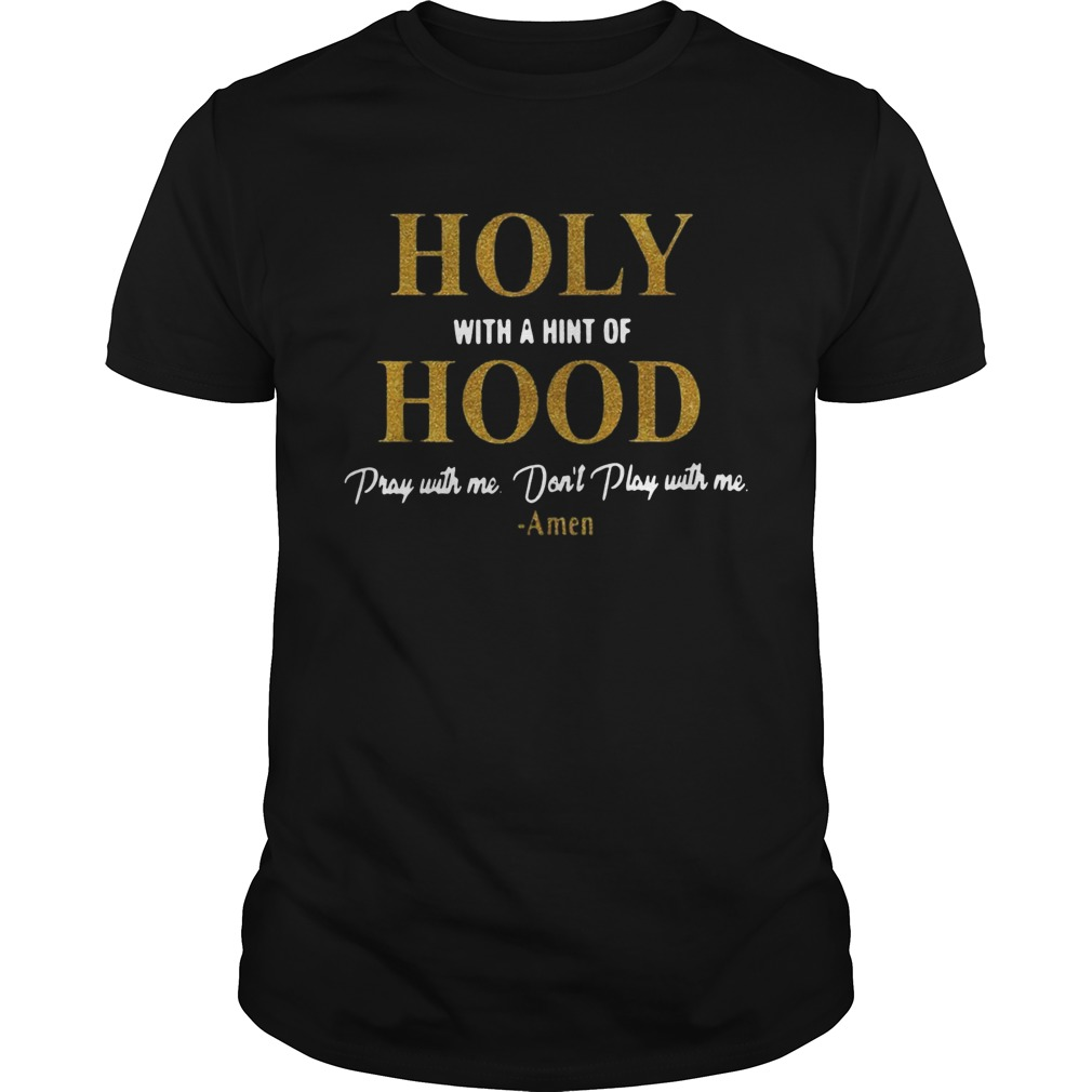 Holy with a hint of Hood pray with me dont play with me shirt