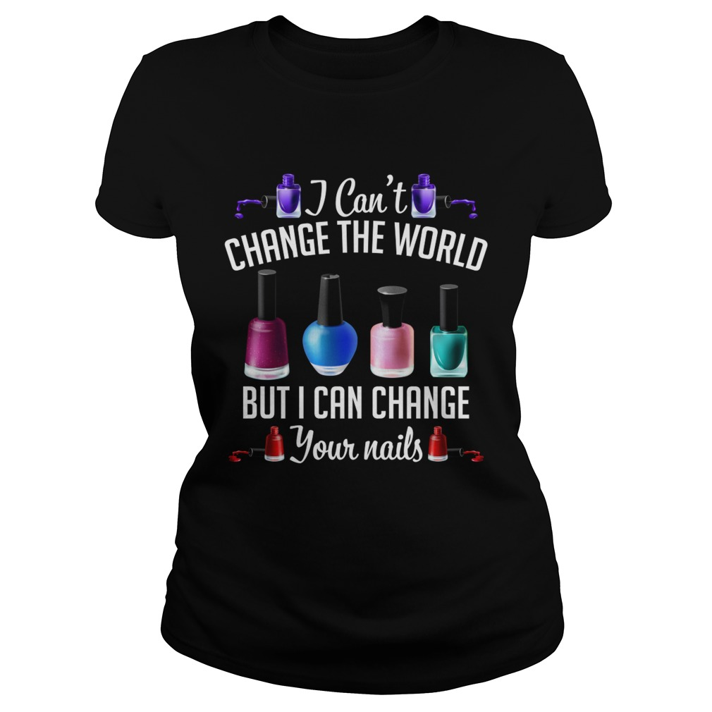 I Cant Change The World But I Can Change Your Nails Funny Manicurist Shirt Classic Ladies