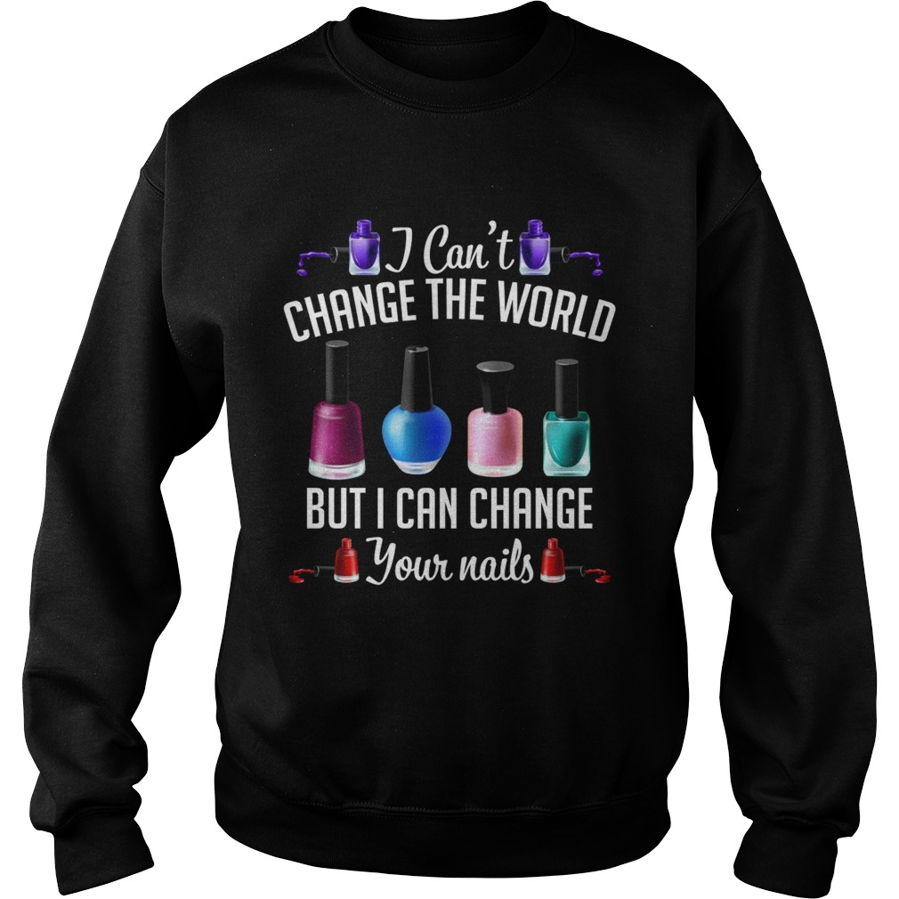 I Cant Change The World But I Can Change Your Nails Funny Manicurist Shirt Sweatshirt