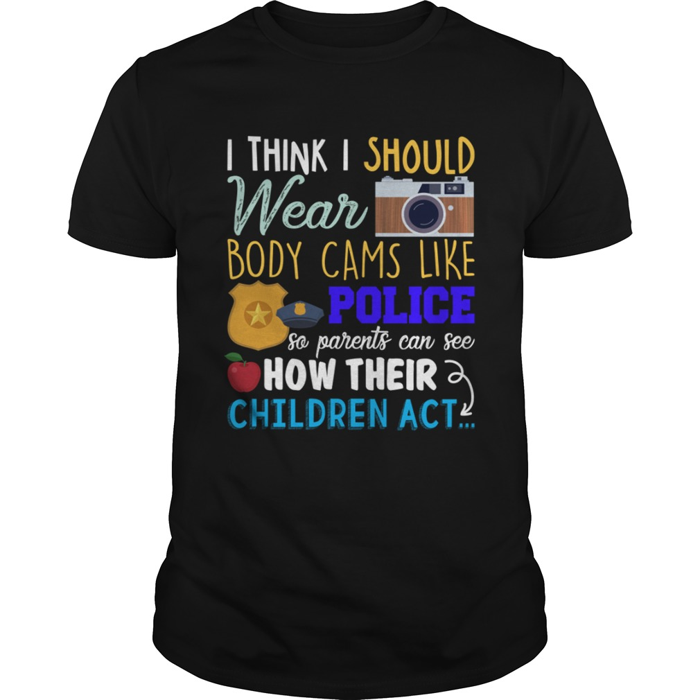 I Should Wear Body Cams So Parents Can See How Their Children Act Shirt