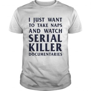 I just want to take naps and watch serial killer documentaries shirt