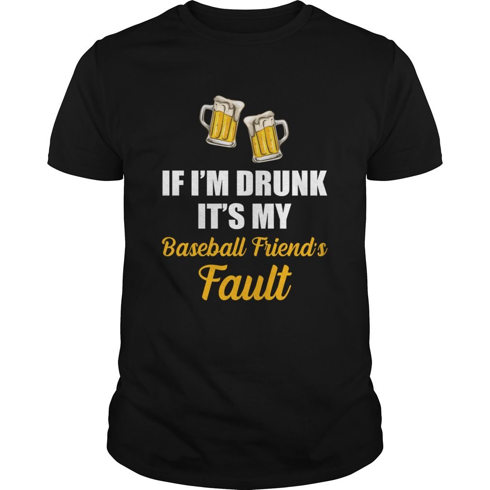 If Im Drunk Its My Baseball Friends Fault Funny Beer Drinking Shirt