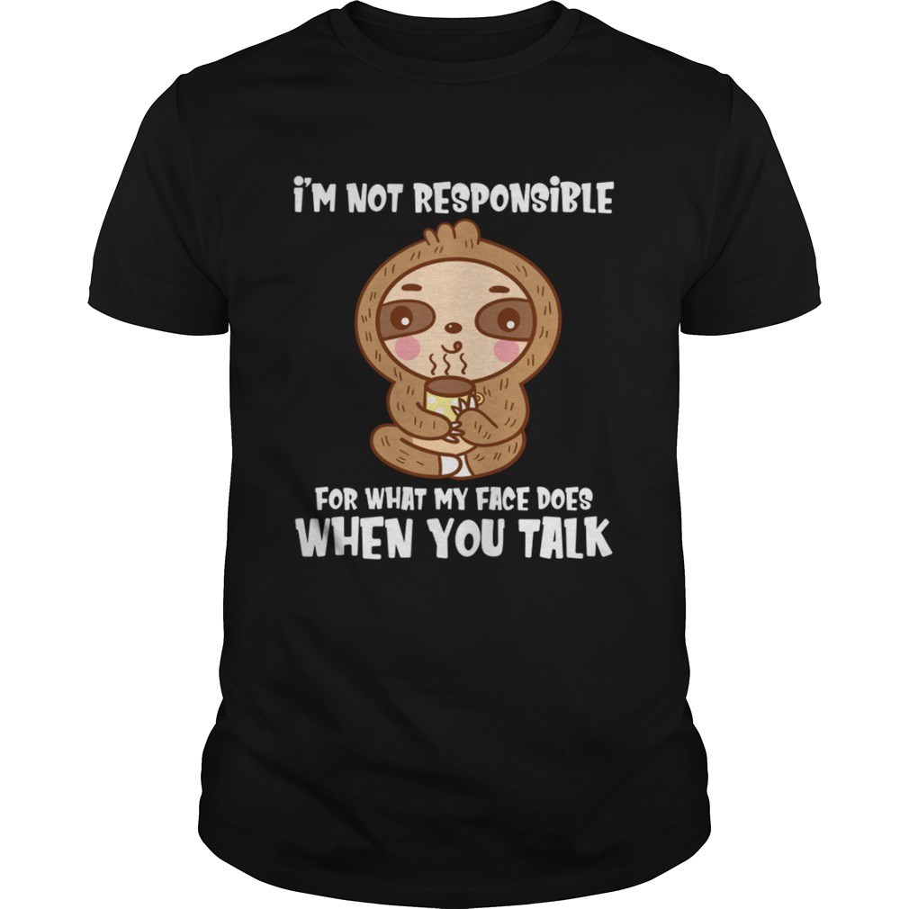 Im Not Responsible For What My Face Does When You Talk Funny Sloth Shirt