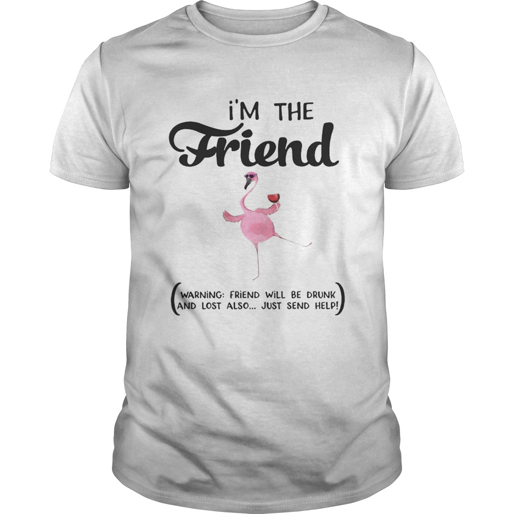 Im The Friend Warning Friend Will Be Drunk And Lost Also Just Send Help Flamingo shirt