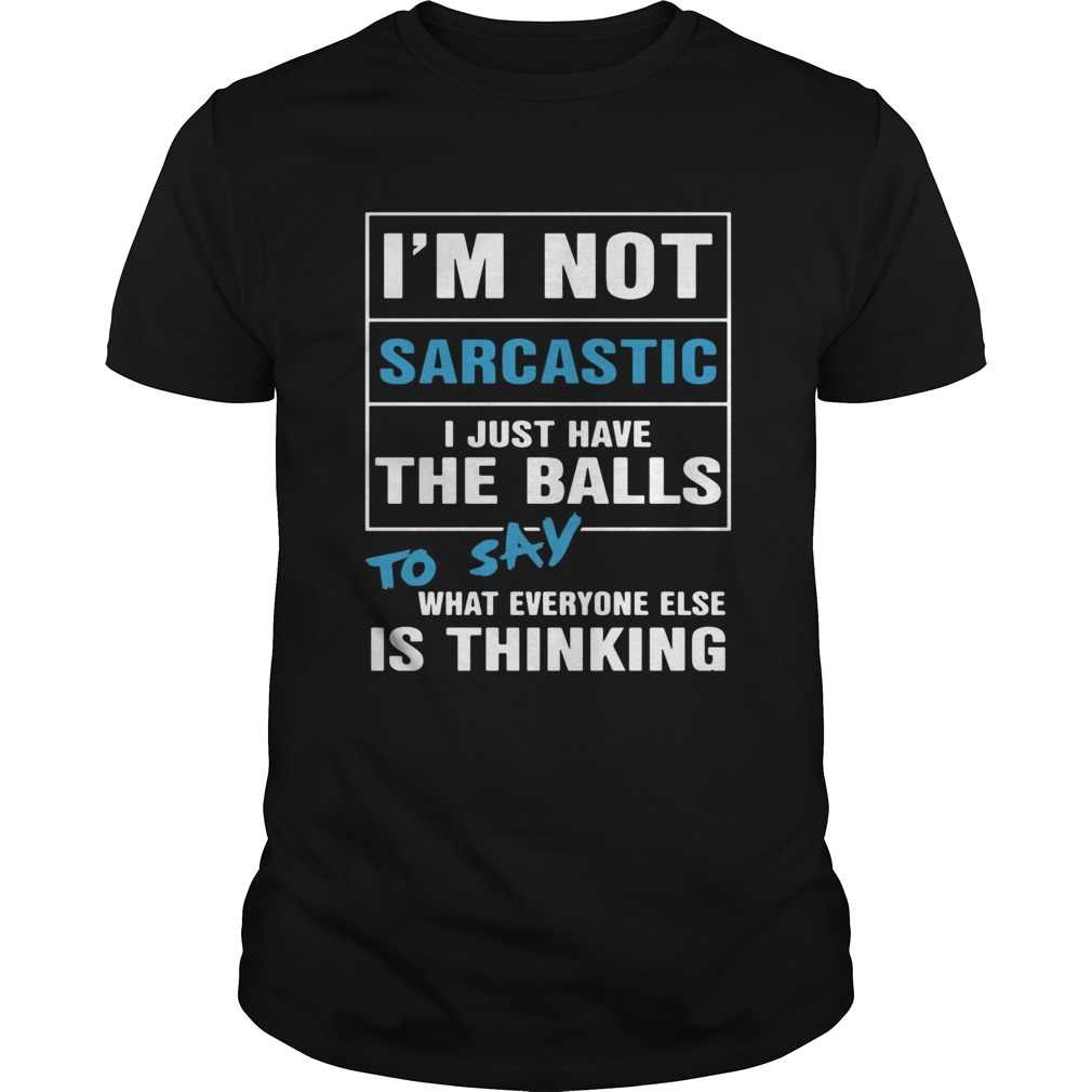 Im not sarcastic I just have the balls to say what everyone else is thinking shirt