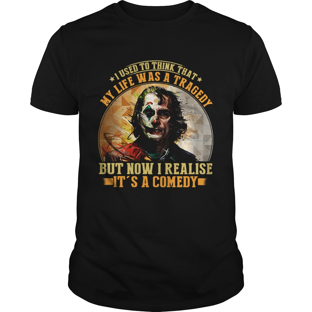 Joker I used to think that my life was a tragedy but now I realise its a comedy shirt