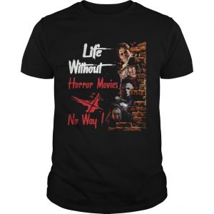 Life Without Horror Movies No Way Horror Characters Film Shirt Unisex