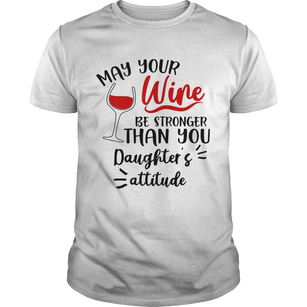 May your wine be stronger than you Daughters attitude shirt