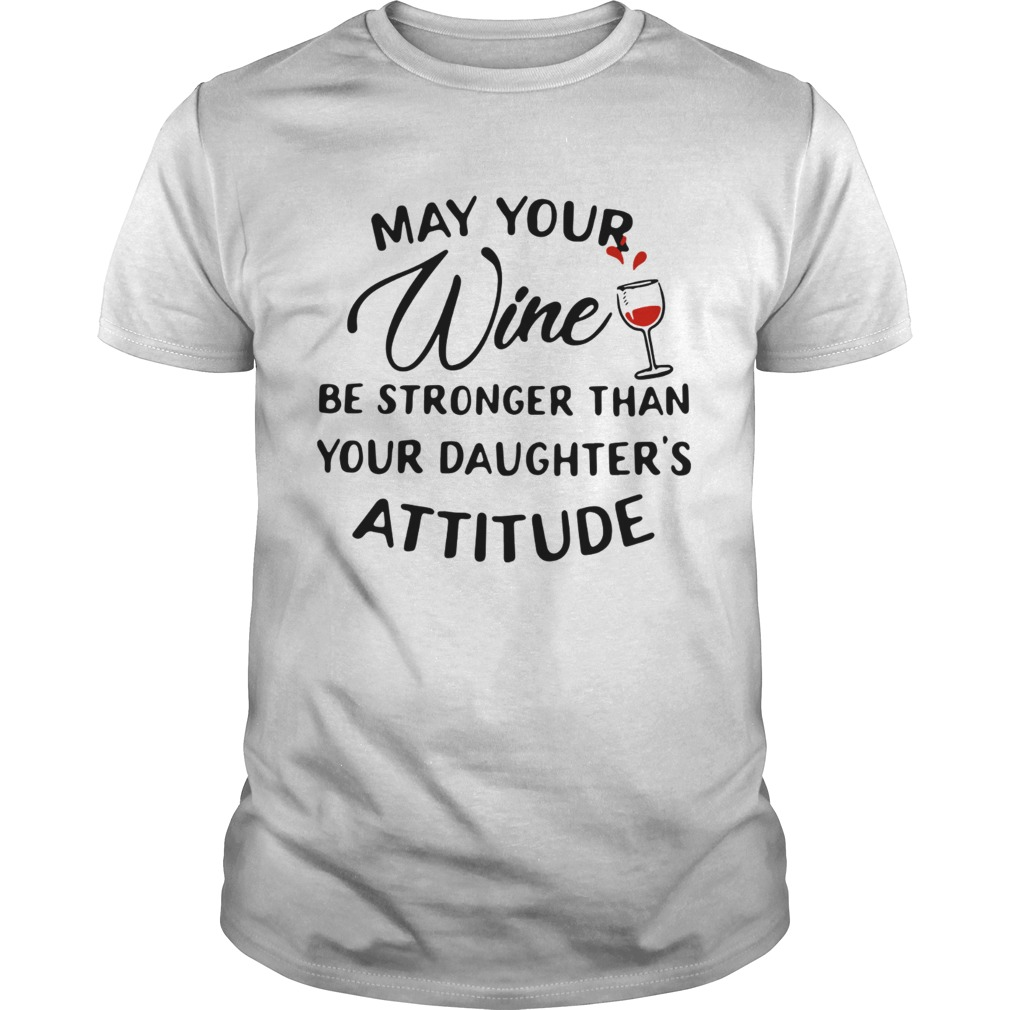 May your wine be stronger than your daughters attitude shirt