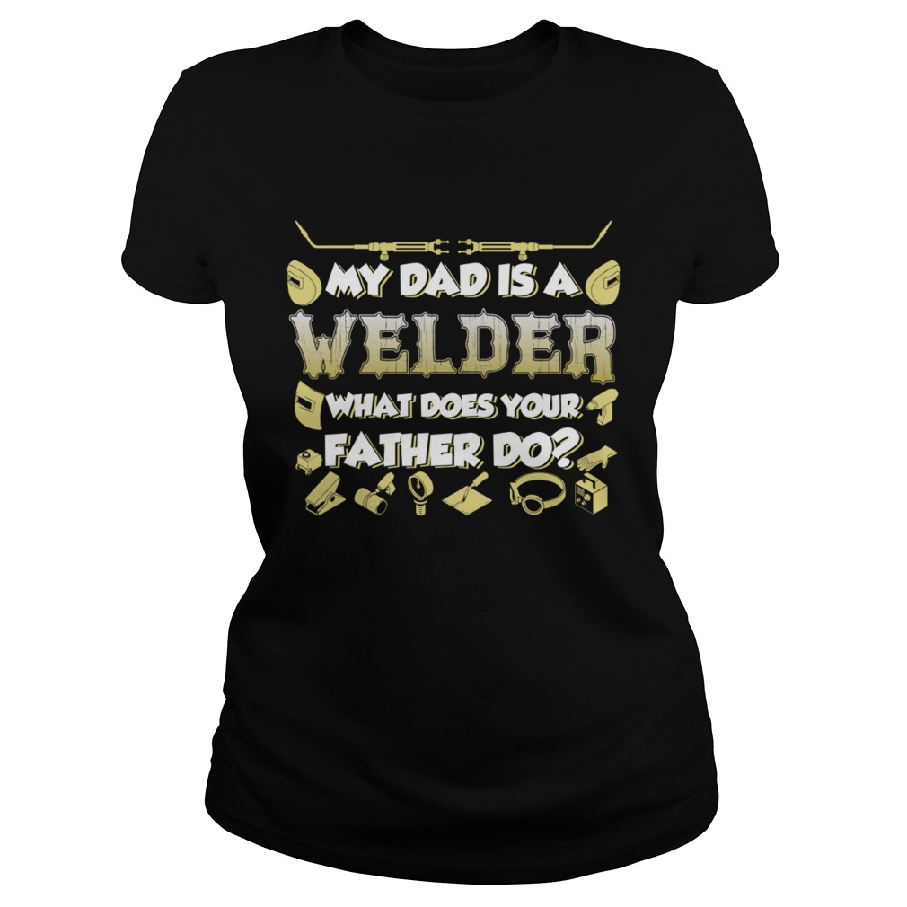 My Dad Is A Welder What Does Your Father Do Funny Kids Shirt Classic Ladies