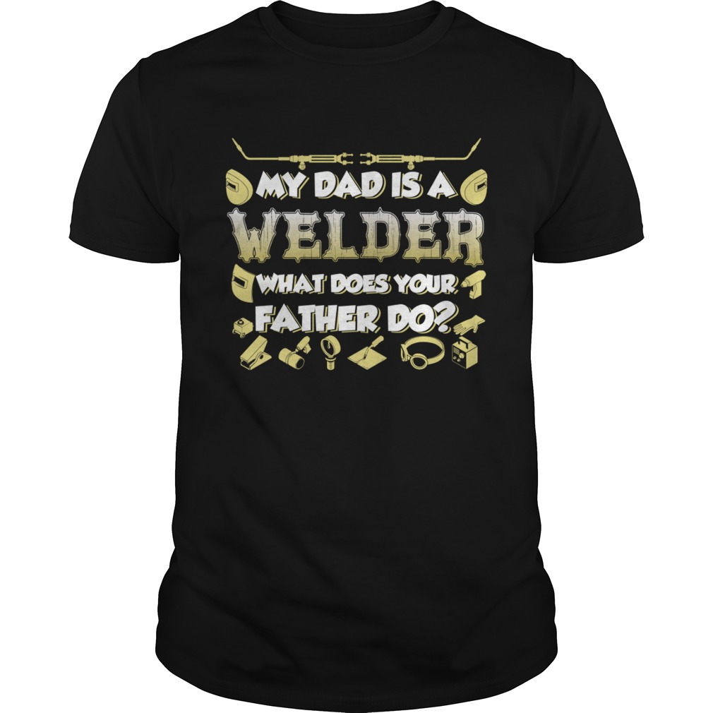 My Dad Is A Welder What Does Your Father Do Funny Kids Shirt Unisex