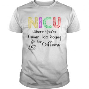NICU Where youre Never too young for caffeine shirt