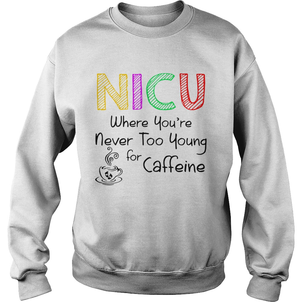 NICU Where youre Never too young for caffeine  Sweatshirt