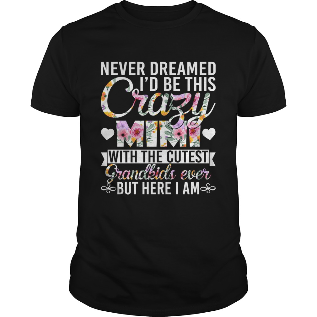 Never Dreamed Id Be This Crazy Mimi With The Cutest Grandkids Ever But Here I Am Shirt