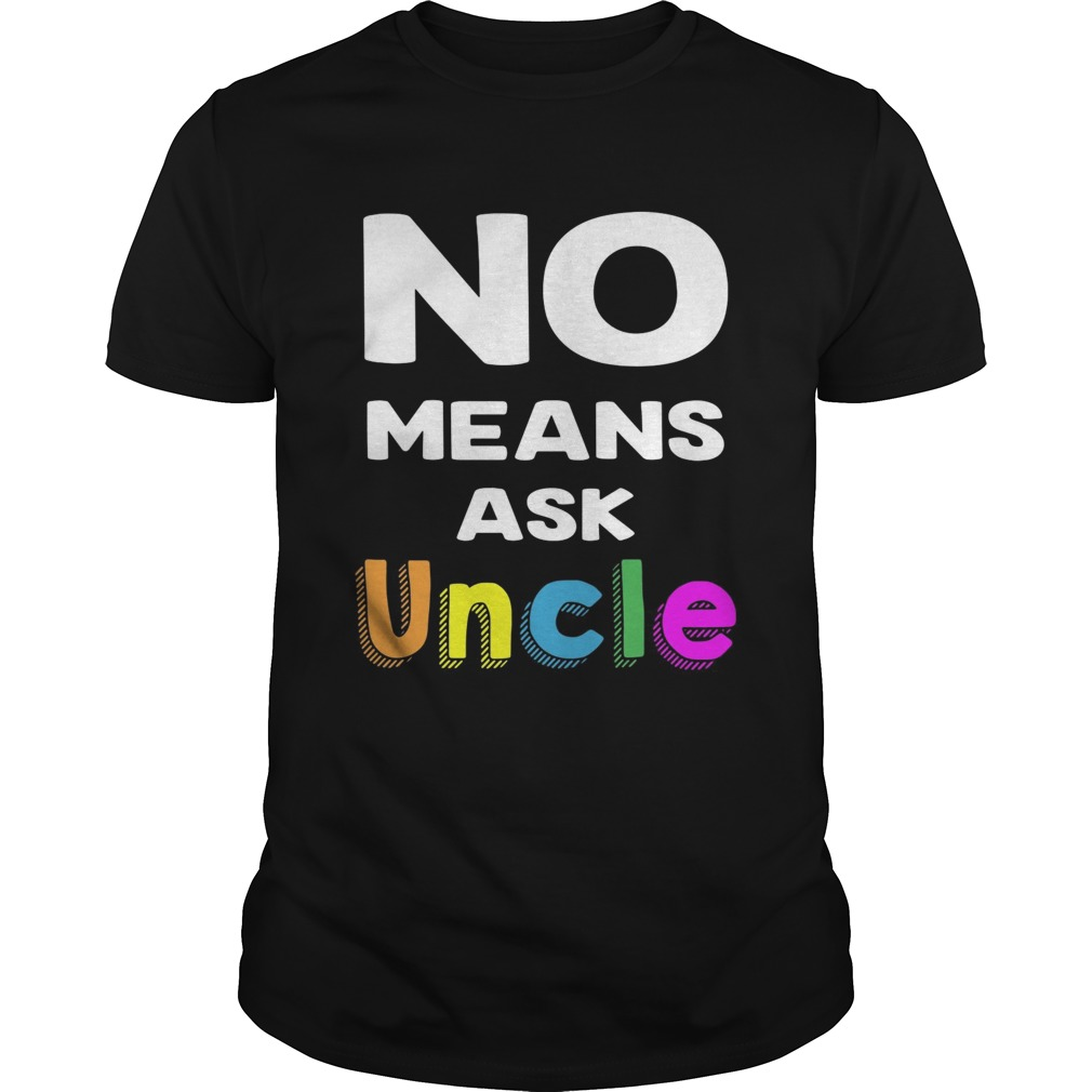 No means ask uncle shirt