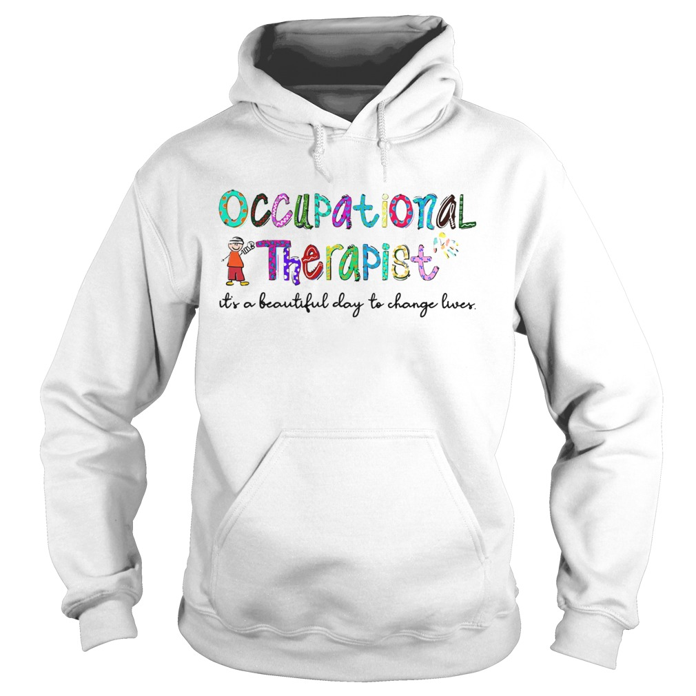 Occupational Therapist its a beautiful day to change lives  Hoodie