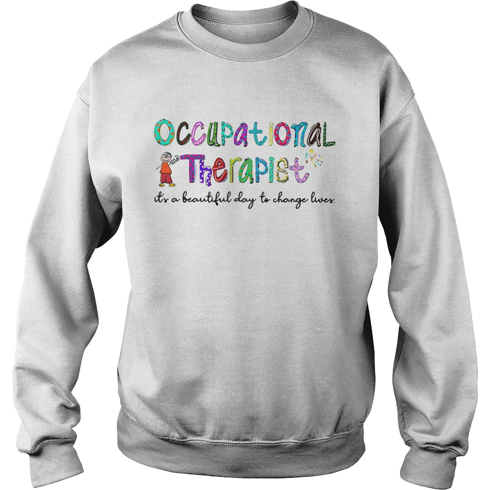 Occupational Therapist its a beautiful day to change lives  Sweatshirt