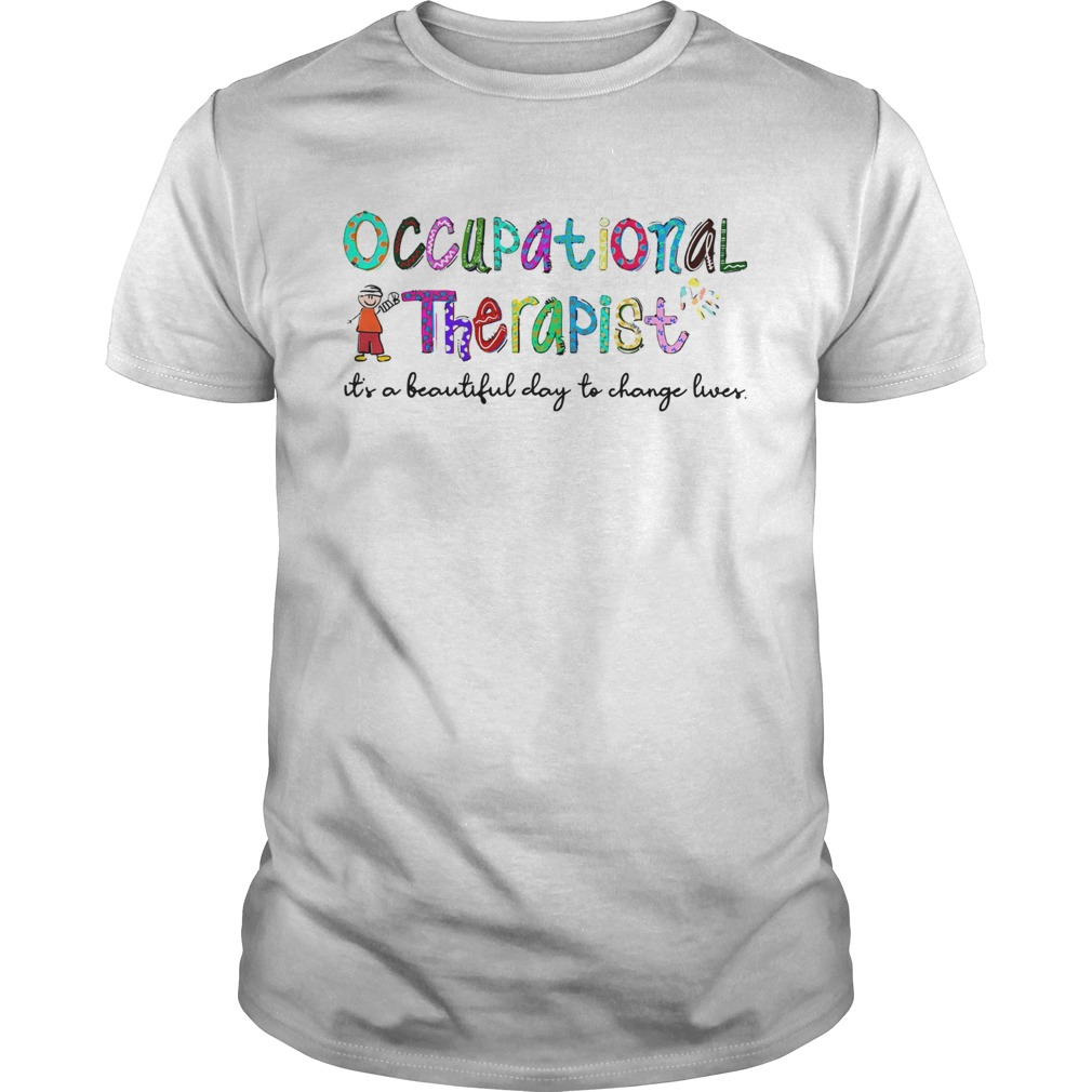 Occupational Therapist its a beautiful day to change lives shirt
