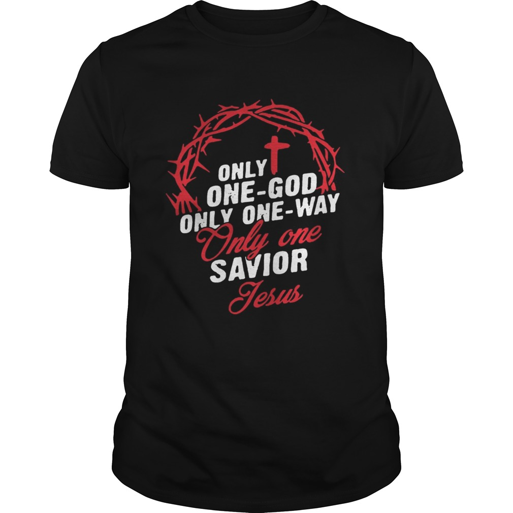 Only One God Only One Way Only One Savior Jesus Shirt