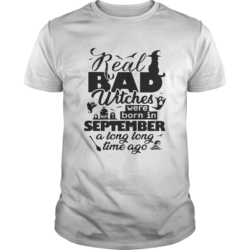 Real bad witches were born in September a long long time ago Halloween shirt