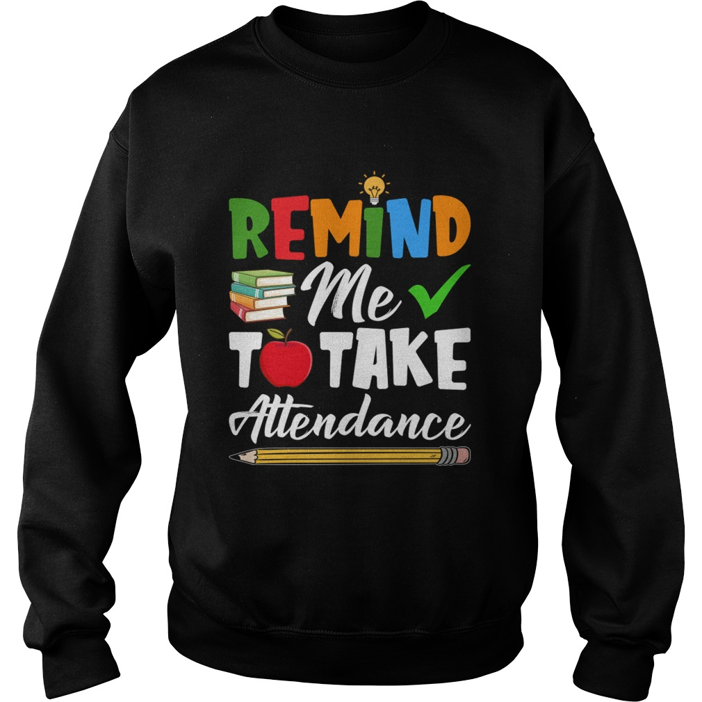 Remind Me To Take Attendance Funny Sarcasm Teacher Shirt Sweatshirt