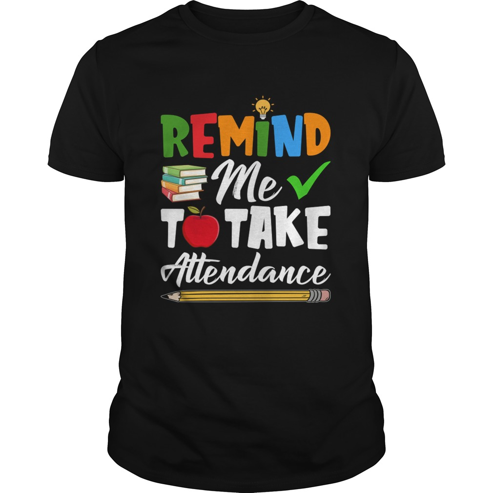 Remind Me To Take Attendance Funny Sarcasm Teacher Shirt Unisex