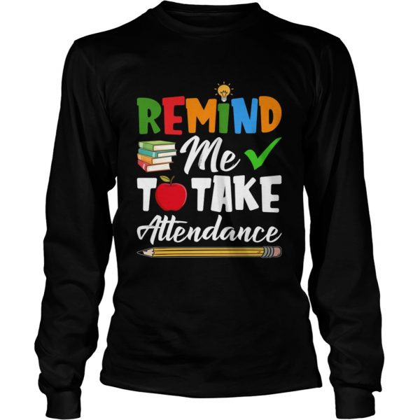Remind Me To Take Attendance Funny Sarcasm Teacher Shirt LongSleeve