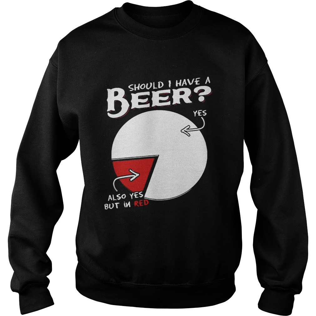 Should I Have A Beer Yes Also Yes But In Red Shirt Sweatshirt