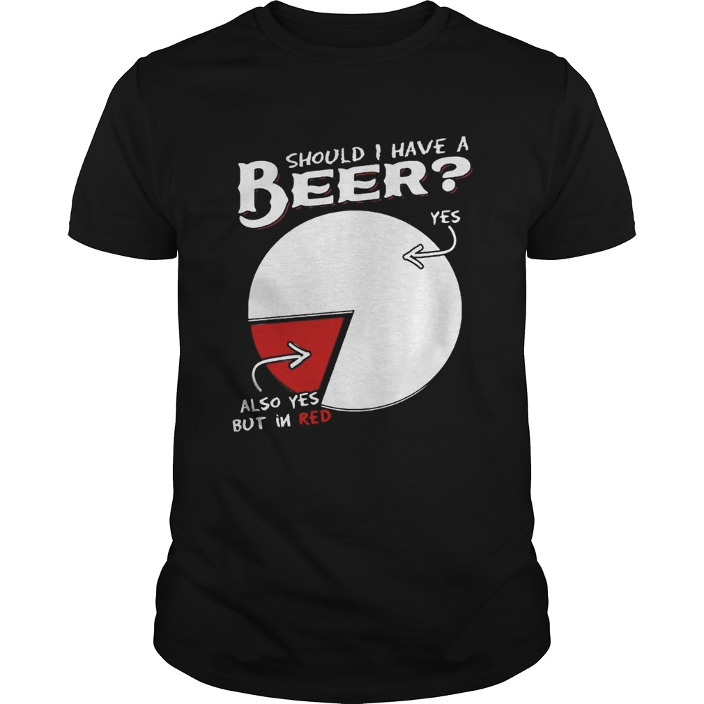 Should I Have A Beer Yes Also Yes But In Red Shirt Unisex