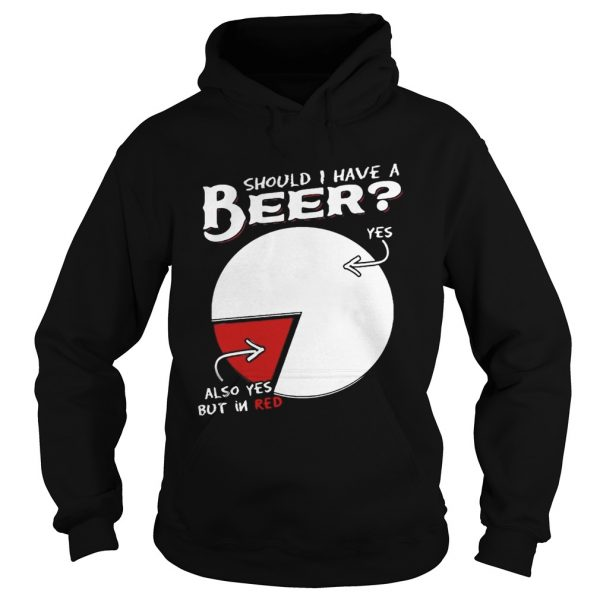 Should I Have A Beer Yes Also Yes But In Red Shirt Hoodie