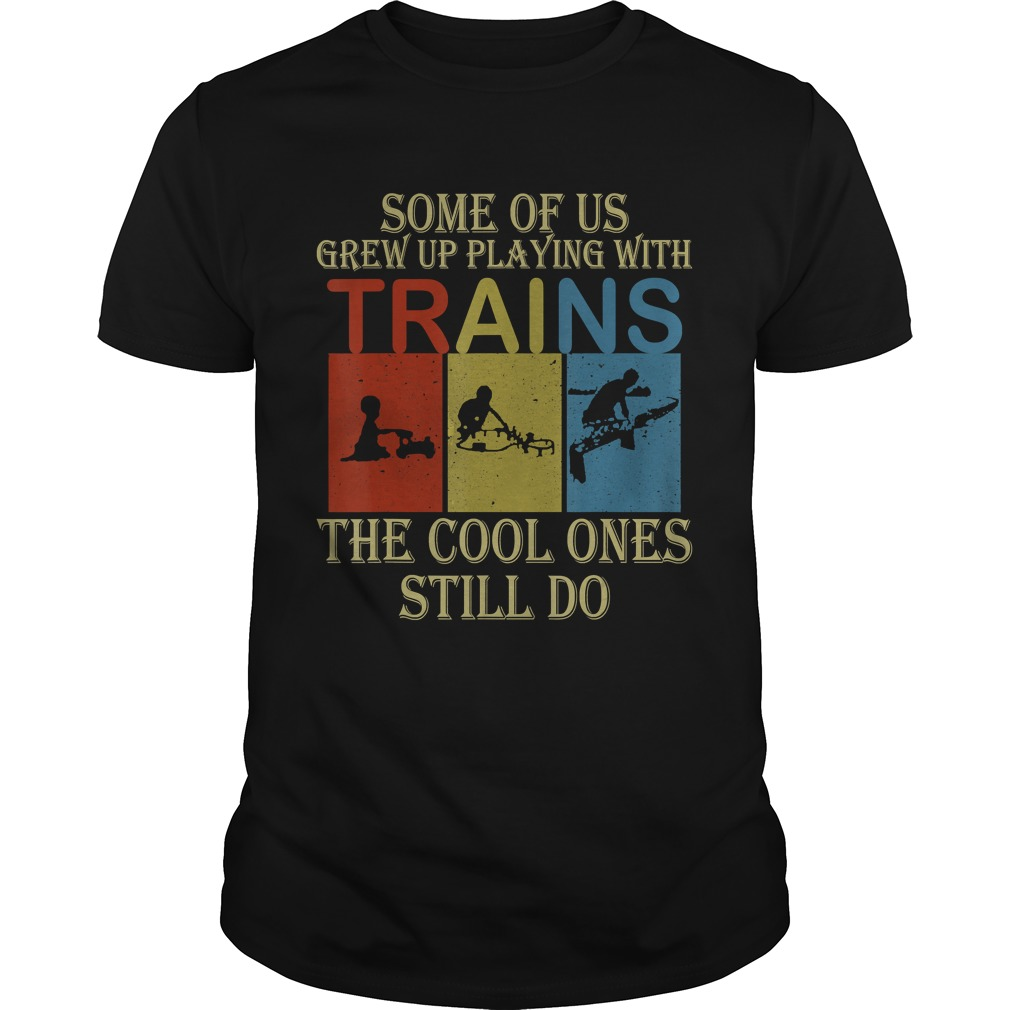 Some Of Us Grew Up Playing With Trains Vintage Funny Tshirt