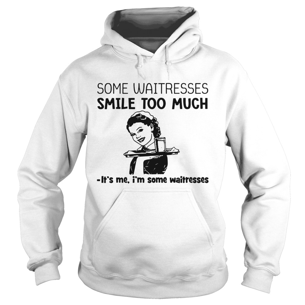 Some waitresses smile too much its me Im some waitresses  Hoodie