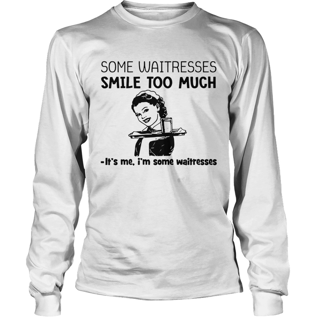 Some waitresses smile too much its me Im some waitresses  LongSleeve