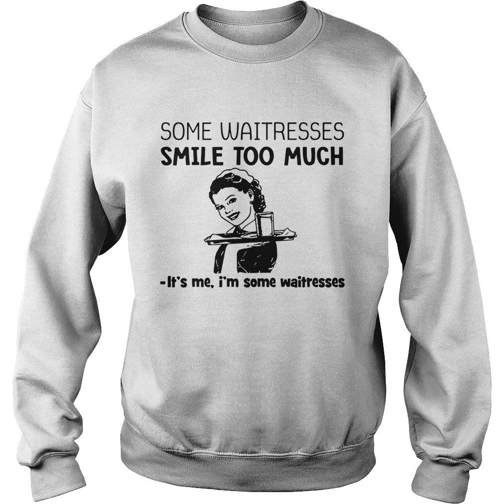 Some waitresses smile too much its me Im some waitresses  Sweatshirt