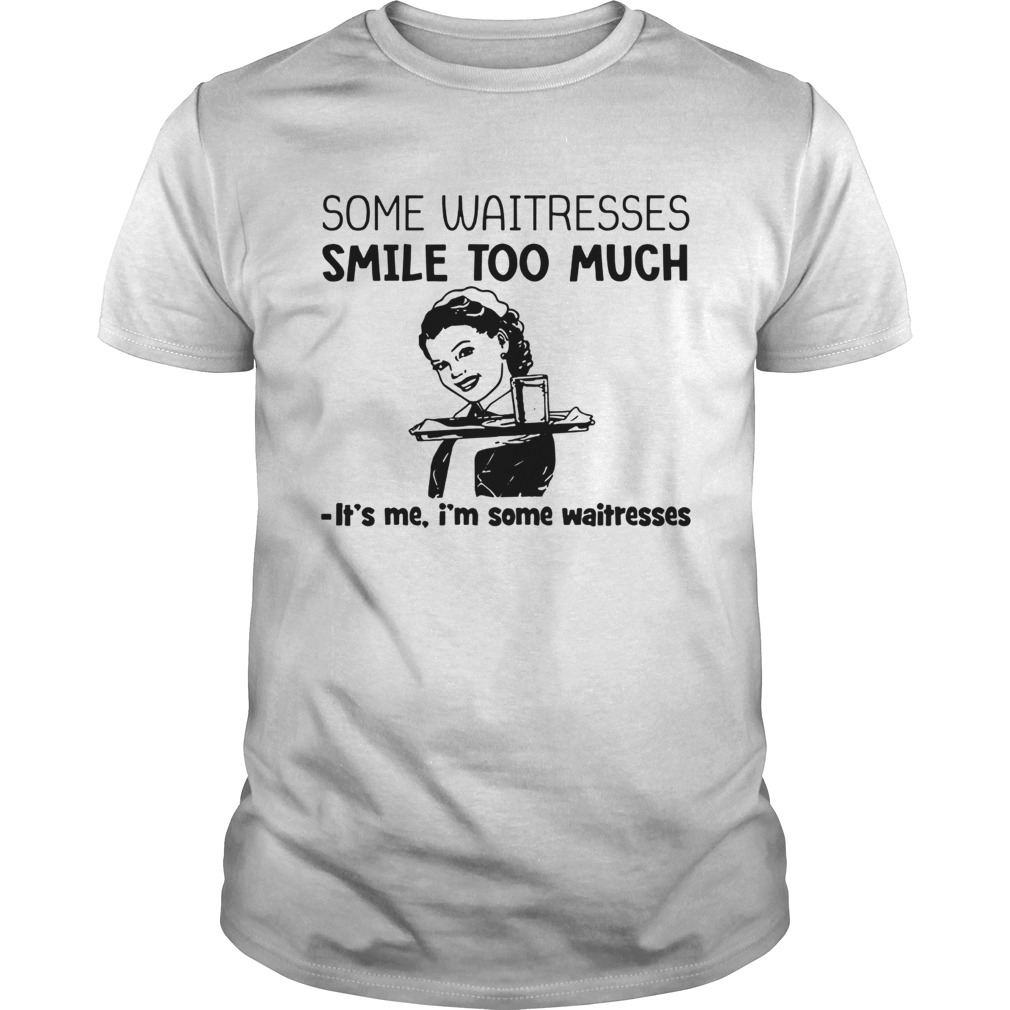 Some waitresses smile too much its me Im some waitresses shirt