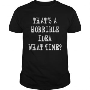 Thats a horrible idea what time shirt
