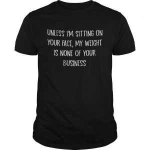 Unless Im Sitting On Your Face My Weight Is None Of Your Business Shirt