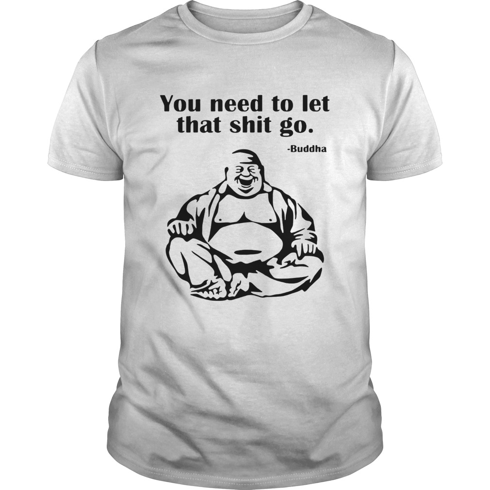 You need to let that shit go Fat Buddha shirt