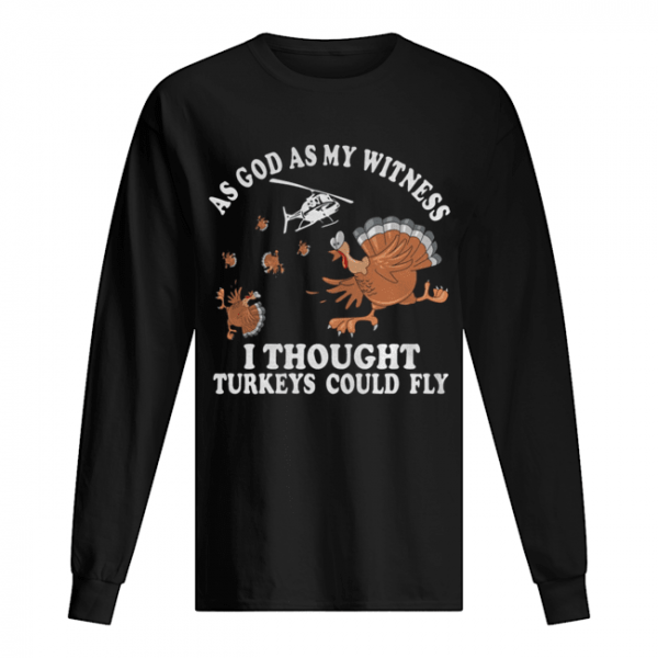 As god as my witness I thought turkeys could fly  Long Sleeved T-shirt